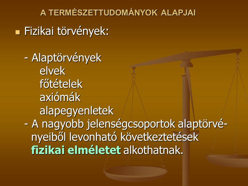 A TERMÉSZETTUDOMÁNYOK ALAPJAI Fizikai törvények: - Alaptörvények elvek főtételek axiómák alapegyenletek - A nagyobb jelenségcsoportok alaptörvé- nyeiből levonható következtetések fizikai elméletet alkothatnak.
