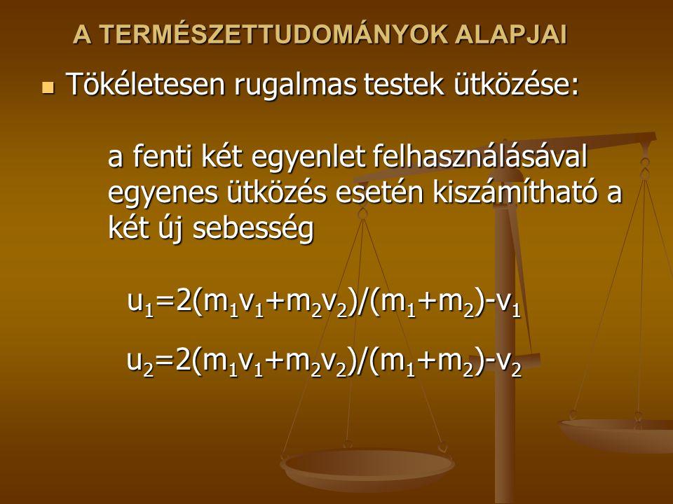 A TERMÉSZETTUDOMÁNYOK ALAPJAI Tökéletesen rugalmas testek ütközése: a fenti két egyenlet felhasználásával egyenes ütközés esetén kiszámítható a két új sebesség u 1 =2(m 1 v 1 +m 2 v 2 )/(m 1 +m 2 )-v 1 u 2 =2(m 1 v 1 +m 2 v 2 )/(m 1 +m 2 )-v 2 Tökéletesen rugalmas testek ütközése: a fenti két egyenlet felhasználásával egyenes ütközés esetén kiszámítható a két új sebesség u 1 =2(m 1 v 1 +m 2 v 2 )/(m 1 +m 2 )-v 1 u 2 =2(m 1 v 1 +m 2 v 2 )/(m 1 +m 2 )-v 2