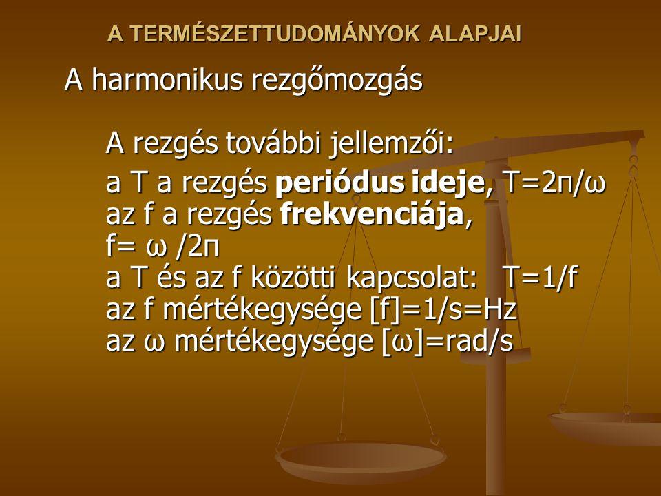 A TERMÉSZETTUDOMÁNYOK ALAPJAI A harmonikus rezgőmozgás A rezgés további jellemzői: a T a rezgés periódus ideje, T=2π/ω az f a rezgés frekvenciája, f= ω /2π a T és az f közötti kapcsolat: T=1/f az f mértékegysége [f]=1/s=Hz az ω mértékegysége [ω]=rad/s