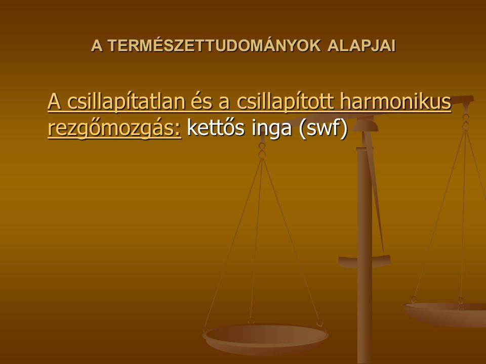 A TERMÉSZETTUDOMÁNYOK ALAPJAI A csillapítatlan és a csillapított harmonikus rezgőmozgás:A csillapítatlan és a csillapított harmonikus rezgőmozgás: kettős inga (swf) A csillapítatlan és a csillapított harmonikus rezgőmozgás: