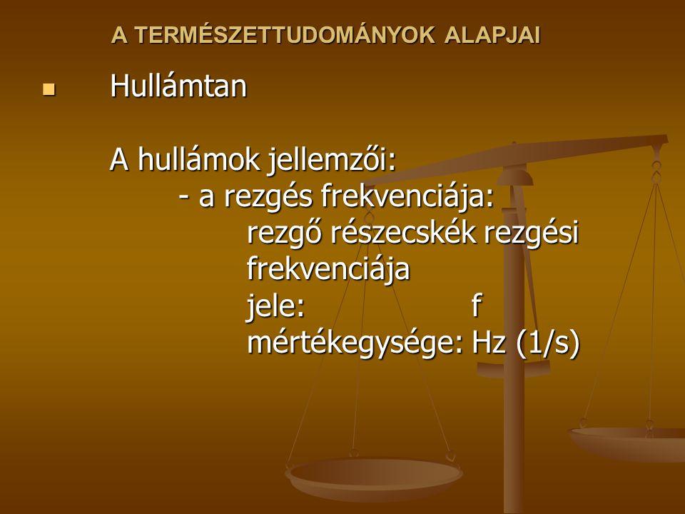 A TERMÉSZETTUDOMÁNYOK ALAPJAI Hullámtan A hullámok jellemzői: - a rezgés frekvenciája: rezgő részecskék rezgési frekvenciája jele: f mértékegysége: Hz (1/s) Hullámtan A hullámok jellemzői: - a rezgés frekvenciája: rezgő részecskék rezgési frekvenciája jele: f mértékegysége: Hz (1/s)