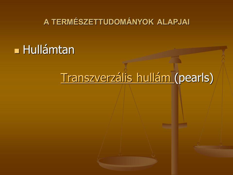 A TERMÉSZETTUDOMÁNYOK ALAPJAI Hullámtan Transzverzális hullám (pearls) Hullámtan Transzverzális hullám (pearls) Transzverzális hullám Transzverzális hullám