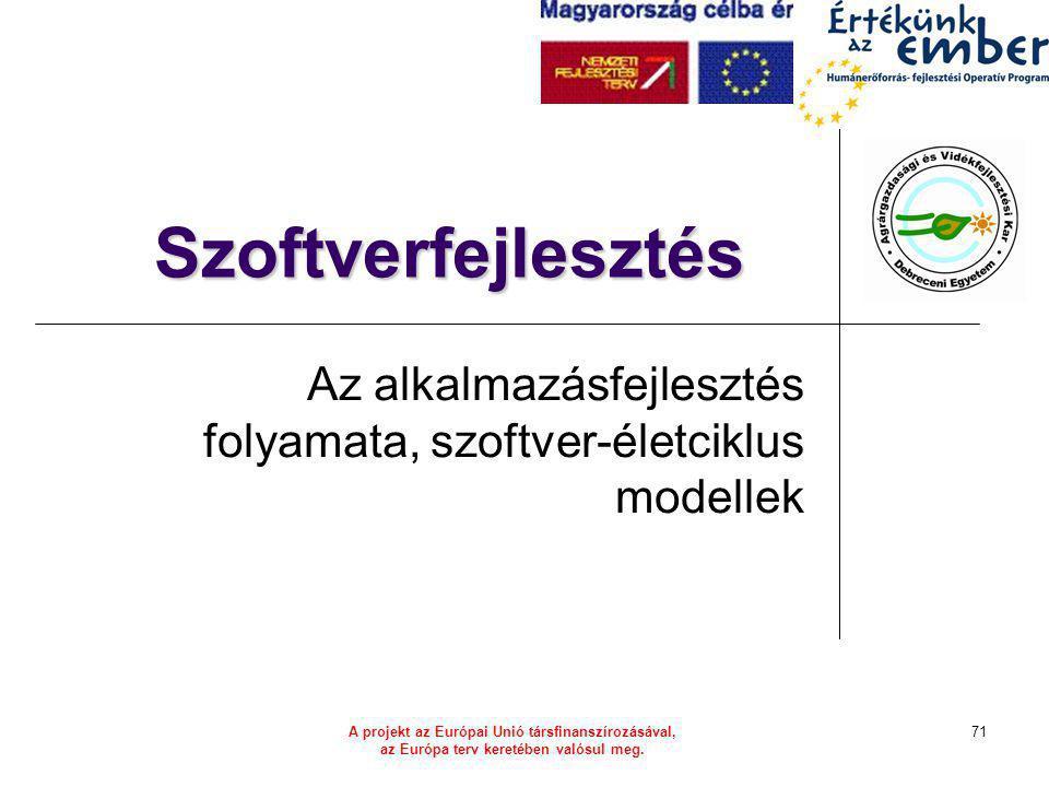 A projekt az Európai Unió társfinanszírozásával, az Európa terv keretében valósul meg. 71 Szoftverfejlesztés Az alkalmazásfejlesztés folyamata, szoftv