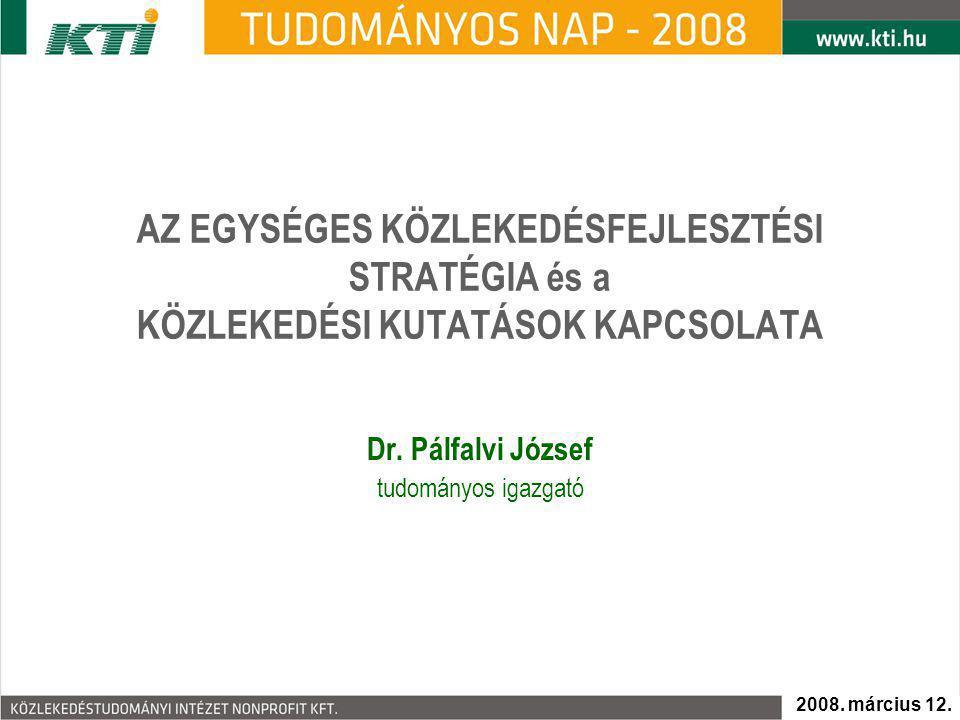AZ EGYSÉGES KÖZLEKEDÉSFEJLESZTÉSI STRATÉGIA és a KÖZLEKEDÉSI KUTATÁSOK KAPCSOLATA Dr. Pálfalvi József tudományos igazgató 2008. március 12.