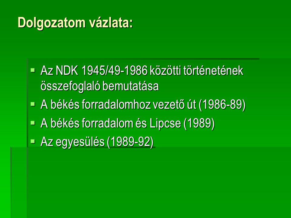 Dolgozatom vázlata:  Az NDK 1945/49-1986 közötti történetének összefoglaló bemutatása  A békés forradalomhoz vezető út (1986-89)  A békés forradalo