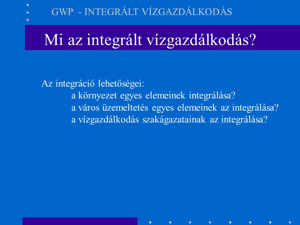 Mi az integrált vízgazdálkodás? GWP - INTEGRÁLT VÍZGAZDÁLKODÁS Az integráció lehetőségei: a környezet egyes elemeinek integrálása? a város üzemeltetés