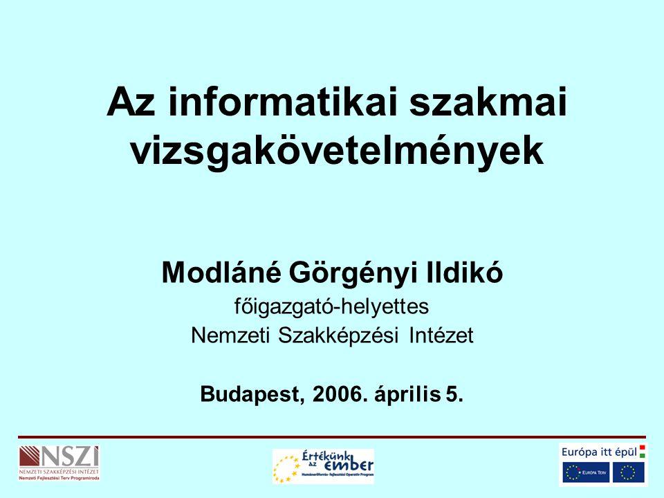 Az informatikai szakmai vizsgakövetelmények Modláné Görgényi Ildikó főigazgató-helyettes Nemzeti Szakképzési Intézet Budapest, 2006. április 5.