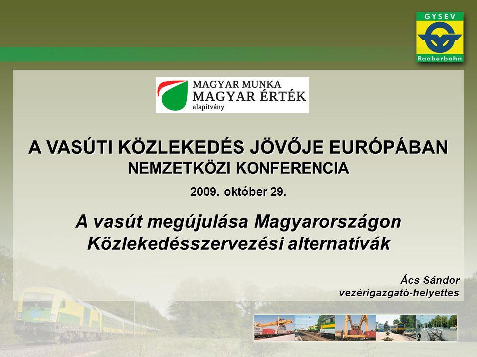 A VASÚTI KÖZLEKEDÉS JÖVŐJE EURÓPÁBAN NEMZETKÖZI KONFERENCIA 2009. október 29. A vasút megújulása Magyarországon Közlekedésszervezési alternatívák Ács