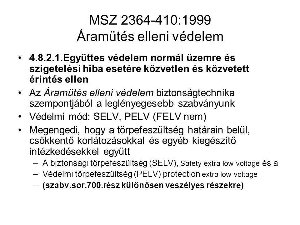 MSZ 2364-410:1999 Áramütés elleni védelem 4.8.2.1.Együttes védelem normál üzemre és szigetelési hiba esetére közvetlen és közvetett érintés ellen Az Áramütés elleni védelem biztonságtechnika szempontjából a leglényegesebb szabványunk Védelmi mód: SELV, PELV (FELV nem) Megengedi, hogy a törpefeszültség határain belül, csökkentő korlátozásokkal és egyéb kiegészítő intézkedésekkel együtt –A biztonsági törpefeszültség (SELV), Safety extra low voltage és a –Védelmi törpefeszültség (PELV) protection extra low voltage –(szabv.sor.700.rész különösen veszélyes részekre)