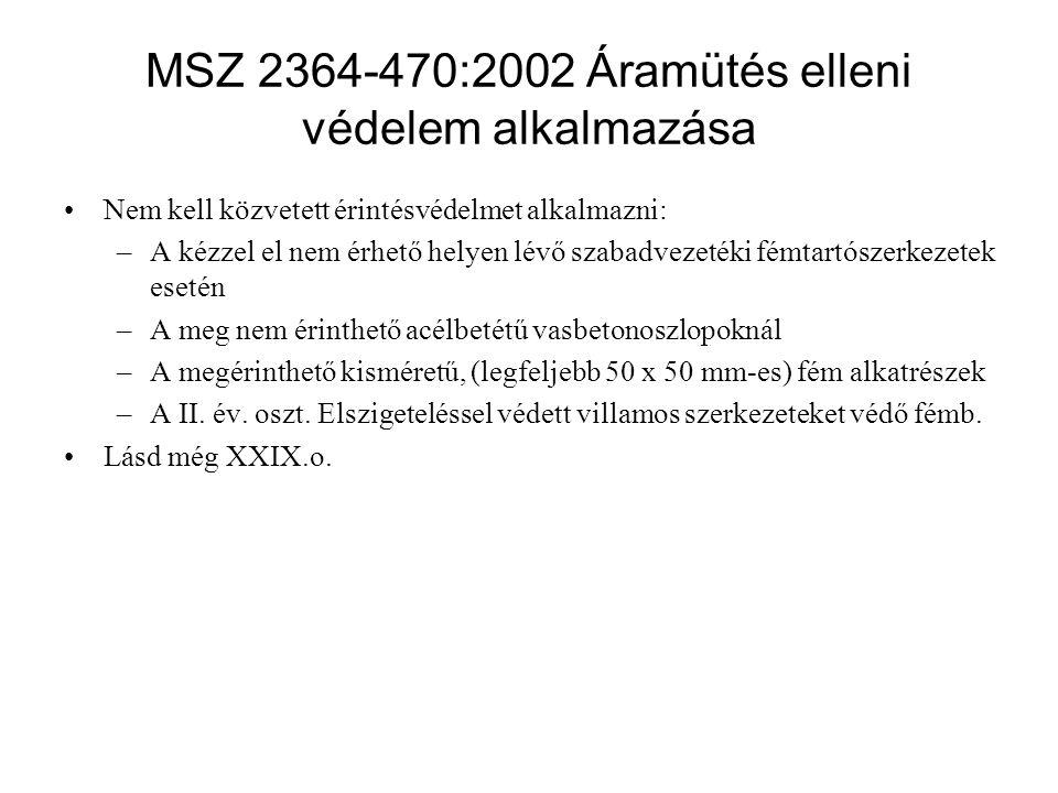 MSZ 2364-470:2002 Áramütés elleni védelem alkalmazása Nem kell közvetett érintésvédelmet alkalmazni: –A kézzel el nem érhető helyen lévő szabadvezetéki fémtartószerkezetek esetén –A meg nem érinthető acélbetétű vasbetonoszlopoknál –A megérinthető kisméretű, (legfeljebb 50 x 50 mm-es) fém alkatrészek –A II.
