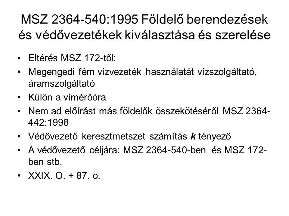 MSZ 2364-540:1995 Földelő berendezések és védővezetékek kiválasztása és szerelése Eltérés MSZ 172-től: Megengedi fém vízvezeték használatát vízszolgáltató, áramszolgáltató Külön a vímérőóra Nem ad előírást más földelők összekötéséről MSZ 2364- 442:1998 Védővezető keresztmetszet számítás k tényező A védővezető céljára: MSZ 2364-540-ben és MSZ 172- ben stb.