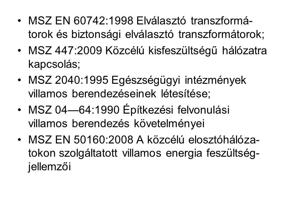 MSZ EN 60742:1998 Elválasztó transzformá- torok és biztonsági elválasztó transzformátorok; MSZ 447:2009 Közcélú kisfeszültségű hálózatra kapcsolás; MSZ 2040:1995 Egészségügyi intézmények villamos berendezéseinek létesítése; MSZ 04—64:1990 Építkezési felvonulási villamos berendezés követelményei MSZ EN 50160:2008 A közcélú elosztóhálóza- tokon szolgáltatott villamos energia feszültség- jellemzői
