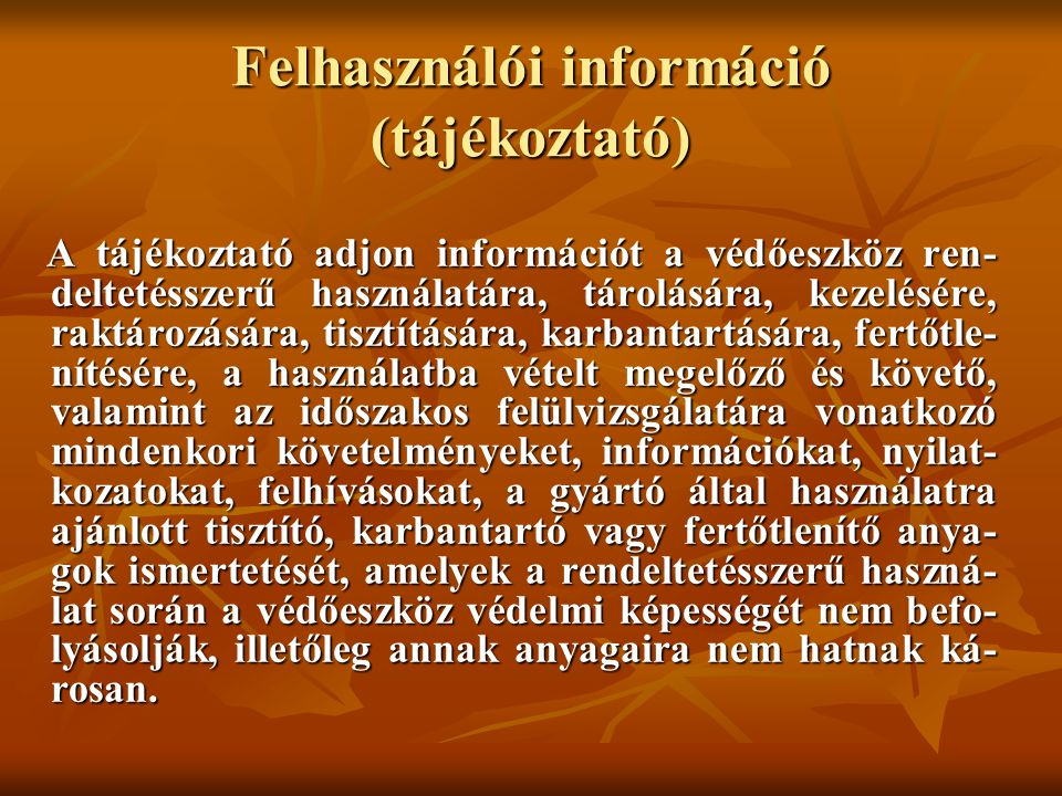 Felhasználói információ (tájékoztató) A tájékoztató adjon információt a védőeszköz ren- deltetésszerű használatára, tárolására, kezelésére, raktározására, tisztítására, karbantartására, fertőtle- nítésére, a használatba vételt megelőző és követő, valamint az időszakos felülvizsgálatára vonatkozó mindenkori követelményeket, információkat, nyilat- kozatokat, felhívásokat, a gyártó által használatra ajánlott tisztító, karbantartó vagy fertőtlenítő anya- gok ismertetését, amelyek a rendeltetésszerű haszná- lat során a védőeszköz védelmi képességét nem befo- lyásolják, illetőleg annak anyagaira nem hatnak ká- rosan.