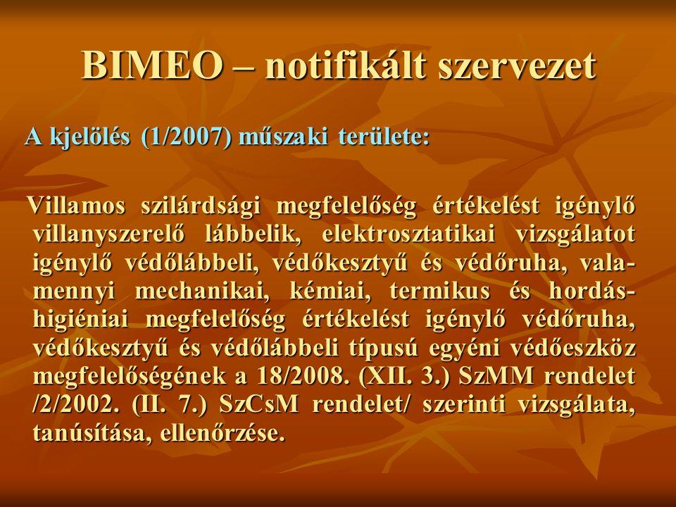 BIMEO – notifikált szervezet A kjelölés (1/2007) műszaki területe: A kjelölés (1/2007) műszaki területe: Villamos szilárdsági megfelelőség értékelést igénylő villanyszerelő lábbelik, elektrosztatikai vizsgálatot igénylő védőlábbeli, védőkesztyű és védőruha, vala- mennyi mechanikai, kémiai, termikus és hordás- higiéniai megfelelőség értékelést igénylő védőruha, védőkesztyű és védőlábbeli típusú egyéni védőeszköz megfelelőségének a 18/2008.