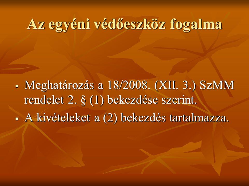 Az egyéni védőeszköz fogalma  Meghatározás a 18/2008. (XII. 3.) SzMM rendelet 2. § (1) bekezdése szerint.  A kivételeket a (2) bekezdés tartalmazza.