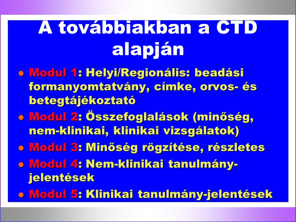 A továbbiakban a CTD alapján l Modul 1: Helyi/Regionális: beadási formanyomtatvány, címke, orvos- és betegtájékoztató l Modul 2: Összefoglalások (minő