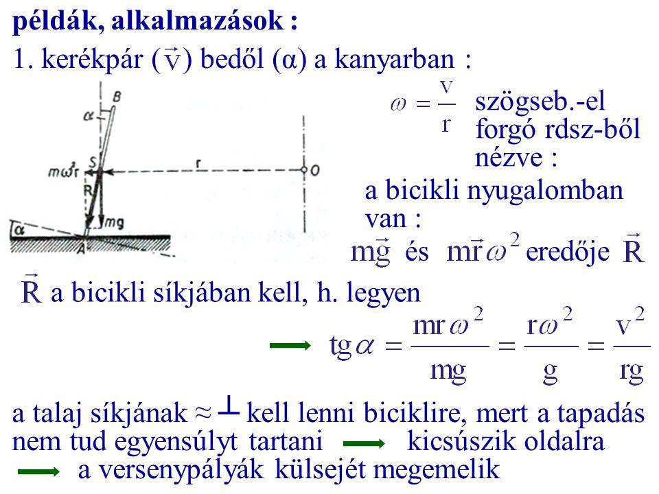 példák, alkalmazások : 1. kerékpár ( ) bedől (α) a kanyarban : szögseb.-el forgó rdsz-ből nézve : a bicikli nyugalomban van : éseredője a bicikli síkj