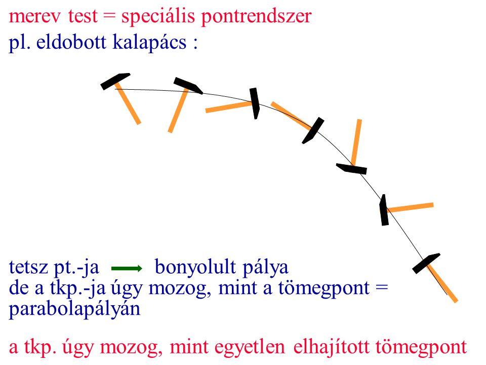 tetsz pt.-jabonyolult pálya de a tkp.-ja úgy mozog, mint a tömegpont = parabolapályán merev test = speciális pontrendszer pl. eldobott kalapács : a tk