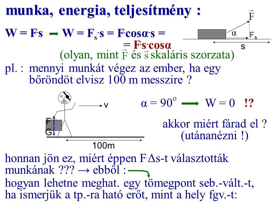 munka, energia, teljesítmény : W = F. s = F. s. cosα α s pl. :mennyi munkát végez az ember, ha egy bőröndöt elvisz 100 m messzire ? v G F 100m α = 90