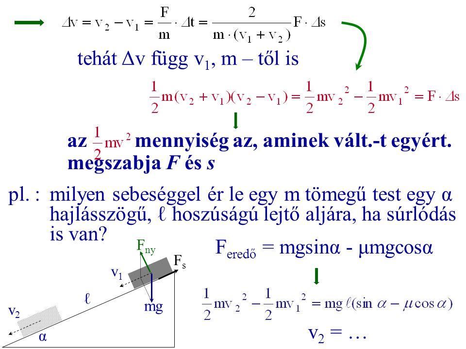 tehát Δv függ v 1, m – től is az mennyiség az, aminek vált.-t egyért. megszabja F és s pl. :milyen sebeséggel ér le egy m tömegű test egy α hajlásszög