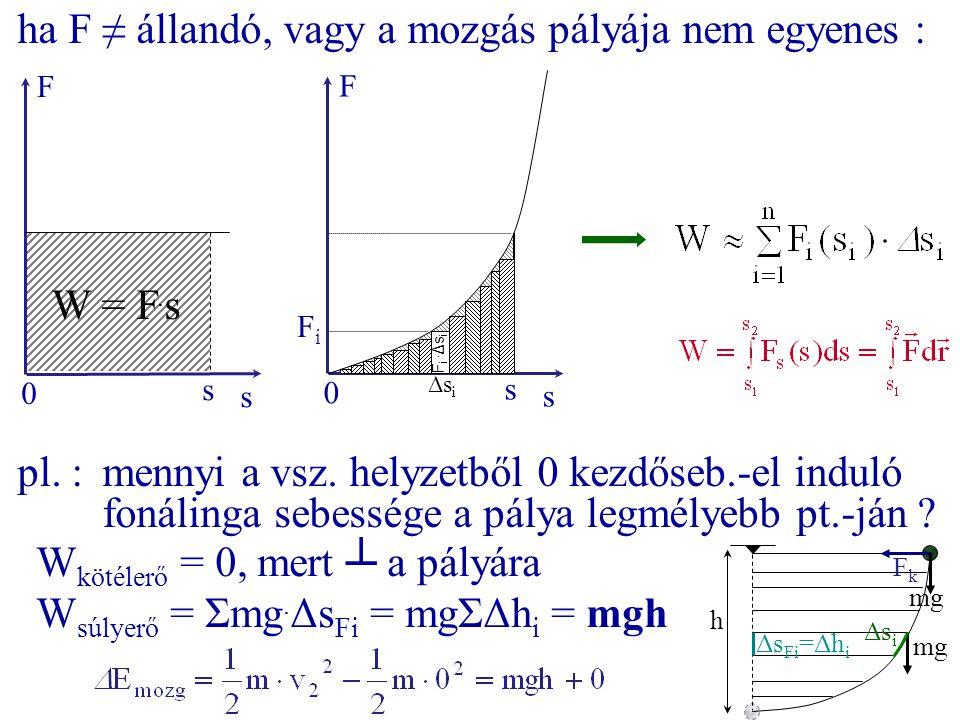 ha F ≠ állandó, vagy a mozgás pályája nem egyenes : s s F 0 ΔsiΔsi F i. Δs i s s F 0 W = F. s pl. :mennyi a vsz. helyzetből 0 kezdőseb.-el induló foná