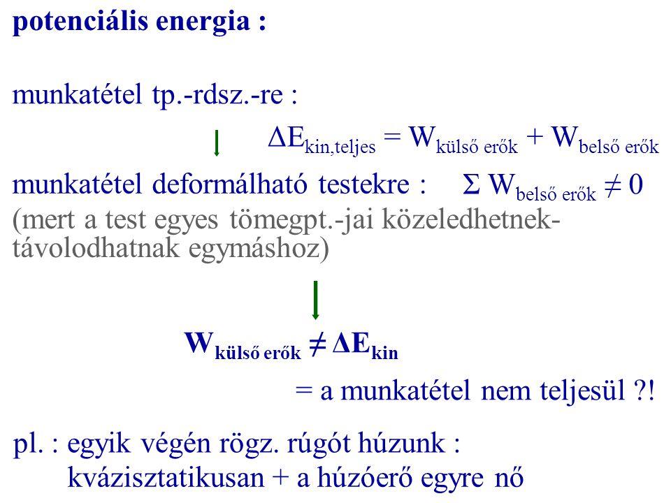 potenciális energia : munkatétel tp.-rdsz.-re : ΔE kin,teljes = W külső erők + W belső erők munkatétel deformálható testekre : Σ W belső erők ≠ 0 (mer
