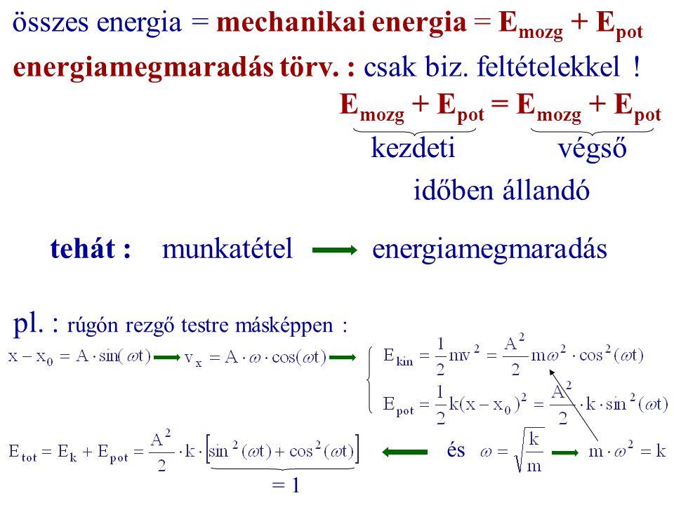 energiamegmaradás törv. : csak biz. feltételekkel ! E mozg + E pot = E mozg + E pot kezdetivégső összes energia = mechanikai energia = E mozg + E pot