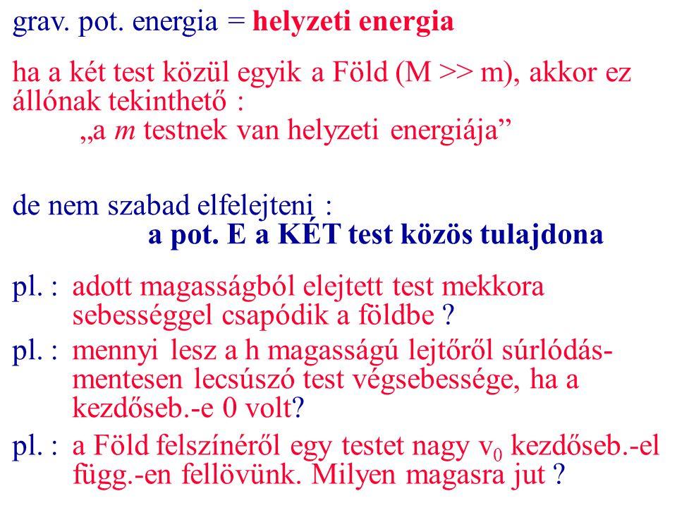 """grav. pot. energia = helyzeti energia ha a két test közül egyik a Föld (M >> m), akkor ez állónak tekinthető : """"a m testnek van helyzeti energiája"""" de"""