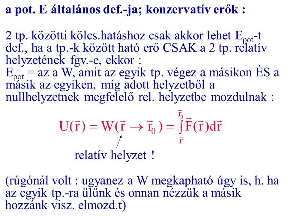 a pot. E általános def.-ja; konzervatív erők : 2 tp. közötti kölcs.hatáshoz csak akkor lehet E pot -t def., ha a tp.-k között ható erő CSAK a 2 tp. re