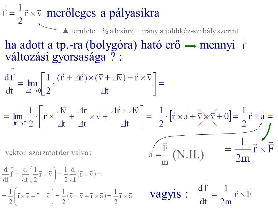 merőleges a pályasíkra ha adott a tp.-ra (bolygóra) ható erőmennyi változási gyorsasága ? : (N.II.) vagyis : vektori szorzatot deriválva : ▲ területe