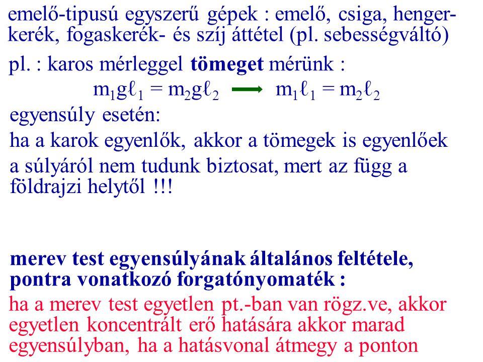 pl. : karos mérleggel tömeget mérünk : m 1 gℓ 1 = m 2 gℓ 2 m 1 ℓ 1 = m 2 ℓ 2 emelő-tipusú egyszerű gépek : emelő, csiga, henger- kerék, fogaskerék- és