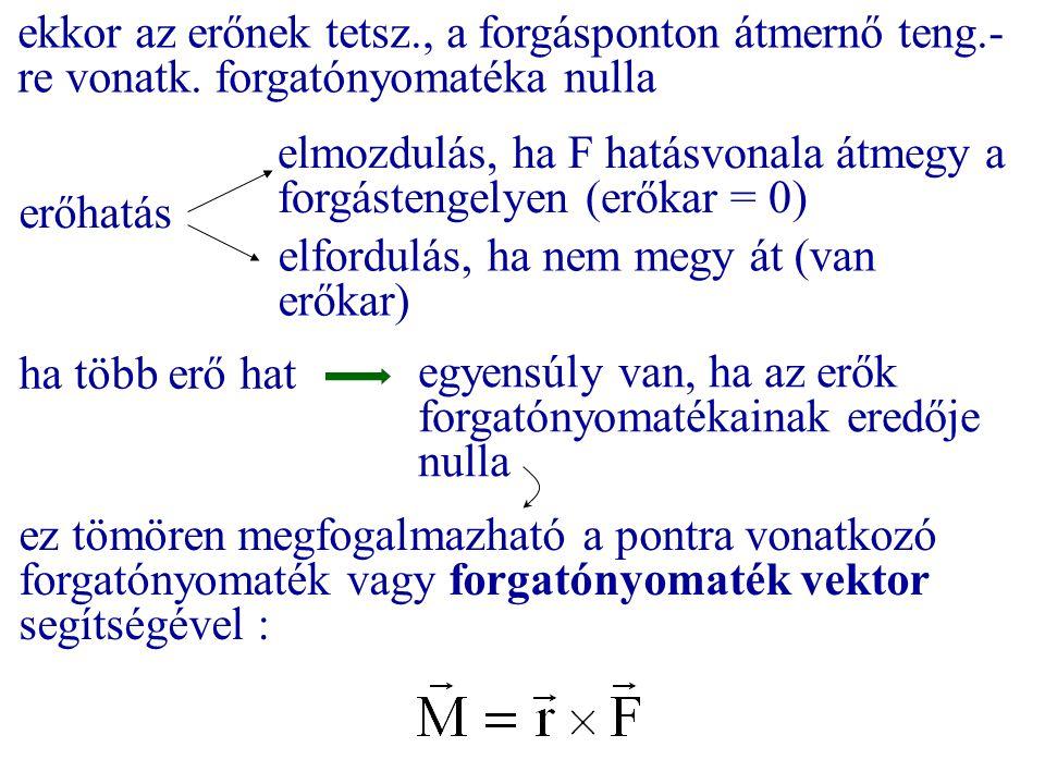 erőhatás elmozdulás, ha F hatásvonala átmegy a forgástengelyen (erőkar = 0) elfordulás, ha nem megy át (van erőkar) ha több erő hat egyensúly van, ha