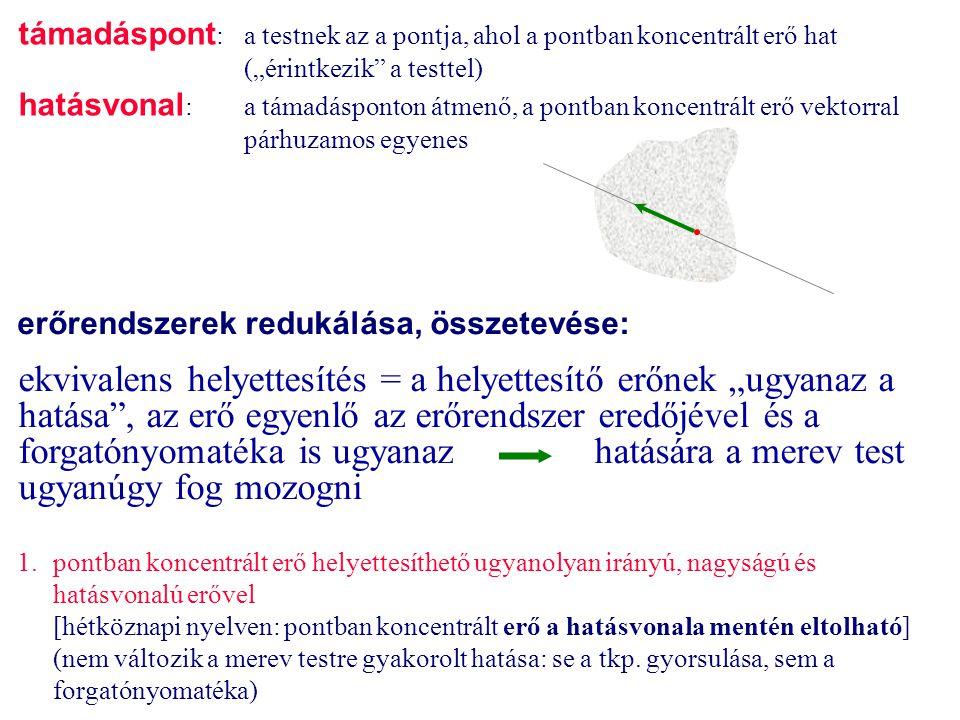 erőrendszerek redukálása, összetevése: 1.pontban koncentrált erő helyettesíthető ugyanolyan irányú, nagyságú és hatásvonalú erővel [hétköznapi nyelven