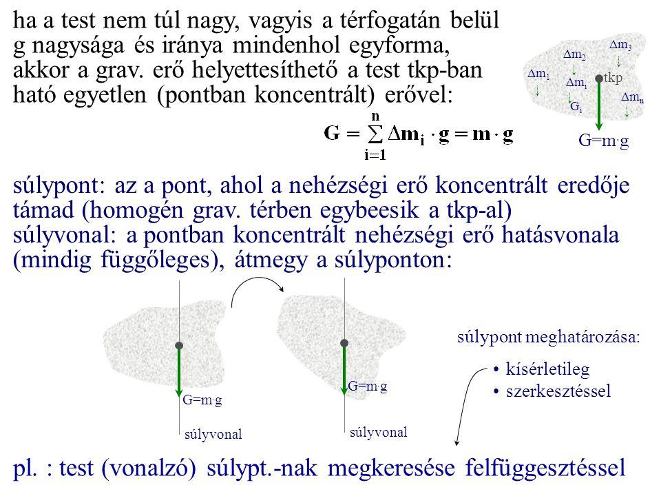 ha a test nem túl nagy, vagyis a térfogatán belül g nagysága és iránya mindenhol egyforma, akkor a grav. erő helyettesíthető a test tkp-ban ható egyet