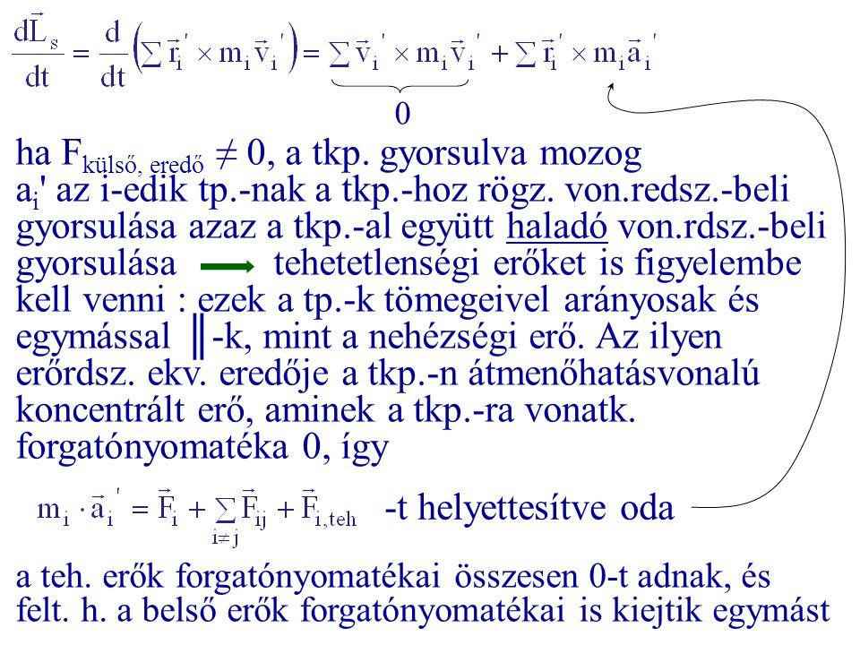 0 ha F külső, eredő ≠ 0, a tkp. gyorsulva mozog a i ' az i-edik tp.-nak a tkp.-hoz rögz. von.redsz.-beli gyorsulása azaz a tkp.-al együtt haladó von.r
