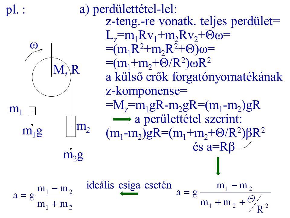 m1m1 m2m2 M, R ω a) perdülettétel-lel: z-teng.-re vonatk. teljes perdület= L z =m 1 Rv 1 +m 2 Rv 2 +Θω= =(m 1 R 2 +m 2 R 2 +Θ)ω= =(m 1 +m 2 +Θ/R 2 )ωR