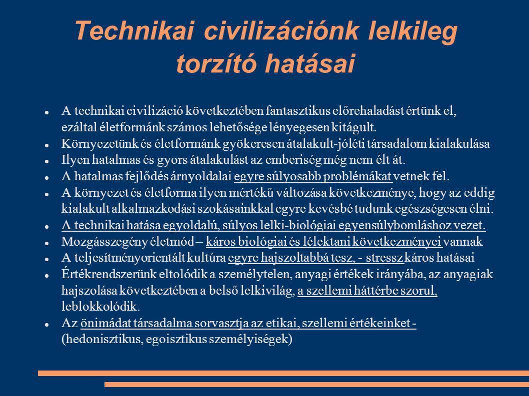 Technikai civilizációnk lelkileg torzító hatásai A technikai civilizáció következtében fantasztikus előrehaladást értünk el, ezáltal életformánk számos lehetősége lényegesen kitágult.