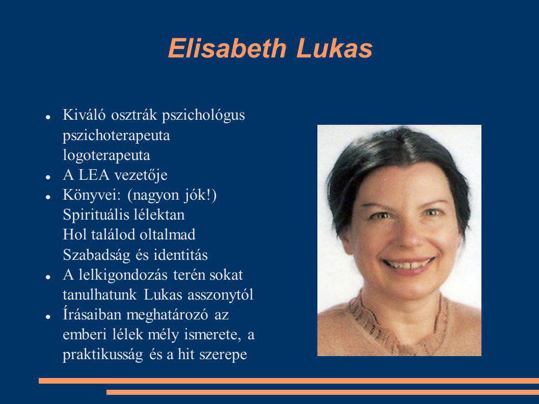 Elisabeth Lukas Kiváló osztrák pszichológus pszichoterapeuta logoterapeuta A LEA vezetője Könyvei: (nagyon jók!) Spirituális lélektan Hol találod oltalmad Szabadság és identitás A lelkigondozás terén sokat tanulhatunk Lukas asszonytól Írásaiban meghatározó az emberi lélek mély ismerete, a praktikusság és a hit szerepe