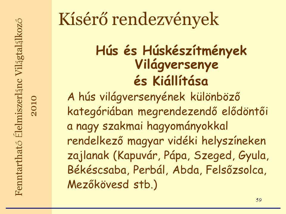 59 Hús és Húskészítmények Világversenye és Kiállítása A hús világversenyének különböző kategóriában megrendezendő elődöntői a nagy szakmai hagyományokkal rendelkező magyar vidéki helyszíneken zajlanak (Kapuvár, Pápa, Szeged, Gyula, Békéscsaba, Perbál, Abda, Felsőzsolca, Mezőkövesd stb.) Fenntarthat ó É lelmiszerl á nc Vil á gtal á lkoz ó 2010 Kísérő rendezvények