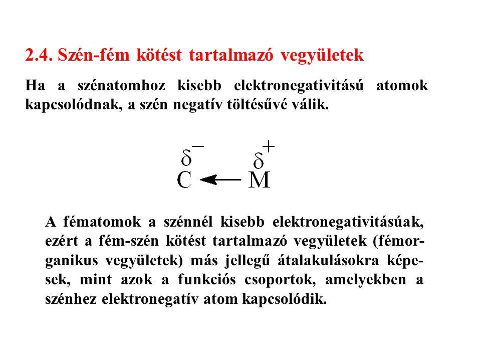 2.4. Szén-fém kötést tartalmazó vegyületek Ha a szénatomhoz kisebb elektronegativitású atomok kapcsolódnak, a szén negatív töltésűvé válik. A fématomo