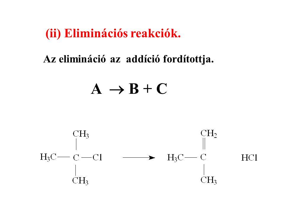 (ii) Eliminációs reakciók. Az elimináció az addíció fordítottja. A  B + C