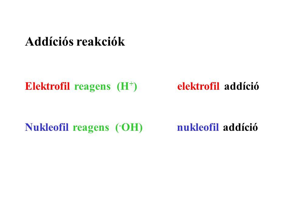 Addíciós reakciók Elektrofil reagens (H + ) elektrofil addíció Nukleofil reagens ( - OH) nukleofil addíció