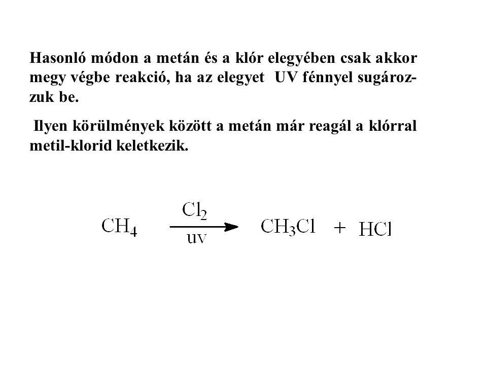 Hasonló módon a metán és a klór elegyében csak akkor megy végbe reakció, ha az elegyet UV fénnyel sugároz- zuk be.