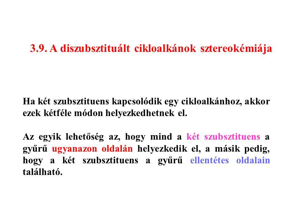 3.9. A diszubsztituált cikloalkánok sztereokémiája Ha két szubsztituens kapcsolódik egy cikloalkánhoz, akkor ezek kétféle módon helyezkedhetnek el. Az