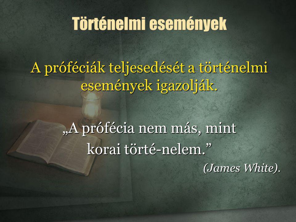 """A próféciák teljesedését a történelmi események igazolják. """"A prófécia nem más, mint korai törté-nelem."""" (James White). Történelmi események"""