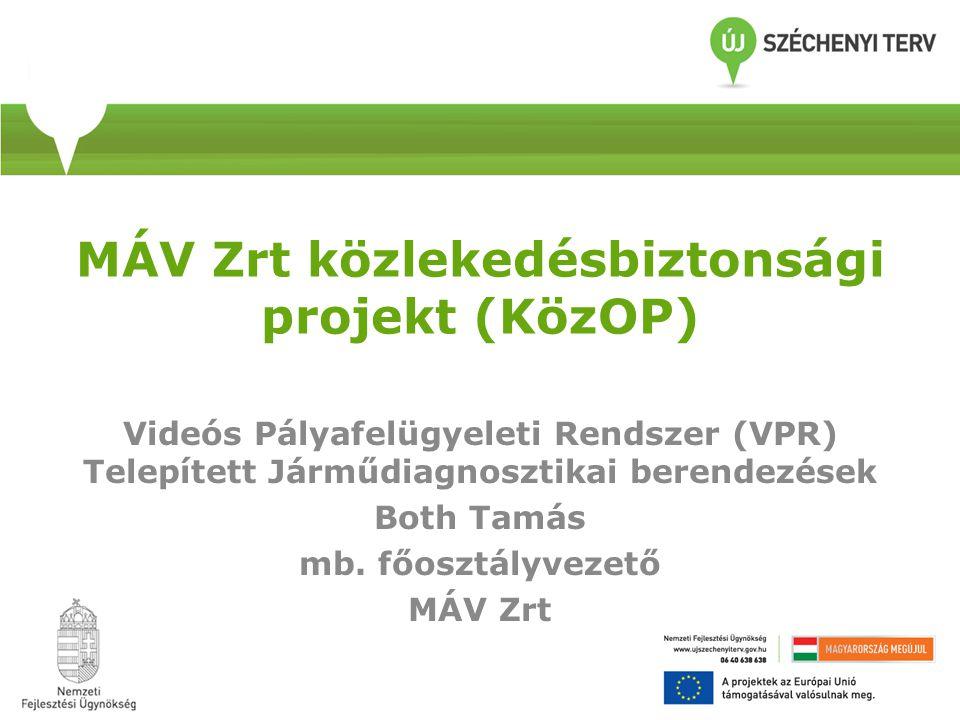 MÁV Zrt közlekedésbiztonsági projekt (KözOP) Videós Pályafelügyeleti Rendszer (VPR) Telepített Járműdiagnosztikai berendezések Both Tamás mb.