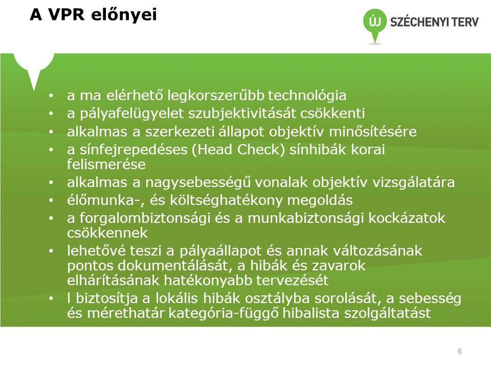 A VPR előnyei a ma elérhető legkorszerűbb technológia a pályafelügyelet szubjektivitását csökkenti alkalmas a szerkezeti állapot objektív minősítésére a sínfejrepedéses (Head Check) sínhibák korai felismerése alkalmas a nagysebességű vonalak objektív vizsgálatára élőmunka-, és költséghatékony megoldás a forgalombiztonsági és a munkabiztonsági kockázatok csökkennek lehetővé teszi a pályaállapot és annak változásának pontos dokumentálását, a hibák és zavarok elhárításának hatékonyabb tervezését l biztosítja a lokális hibák osztályba sorolását, a sebesség és mérethatár kategória-függő hibalista szolgáltatást 6