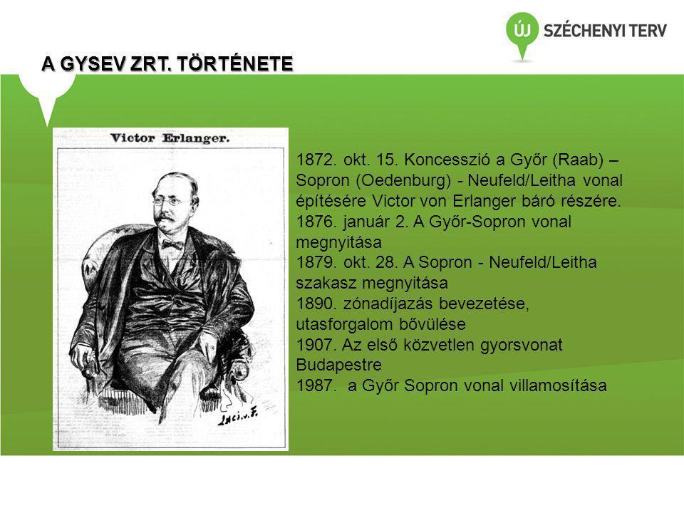 A GYSEV ZRT. TÖRTÉNETE 1872. okt. 15. Koncesszió a Győr (Raab) – Sopron (Oedenburg) - Neufeld/Leitha vonal építésére Victor von Erlanger báró részére.