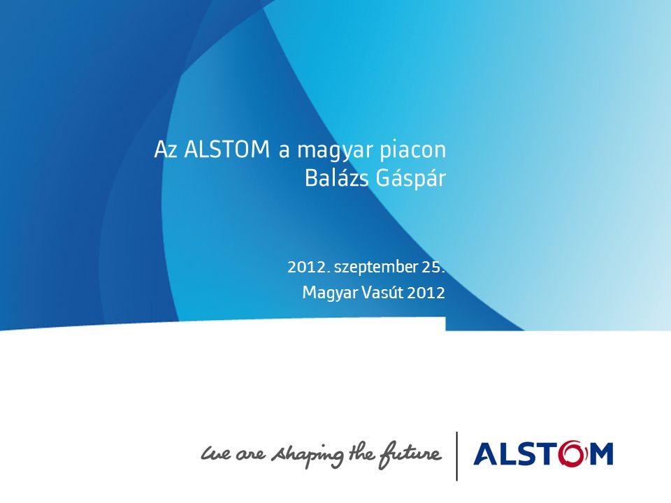 Az ALSTOM a magyar piacon Balázs Gáspár 2012. szeptember 25. Magyar Vasút 2012