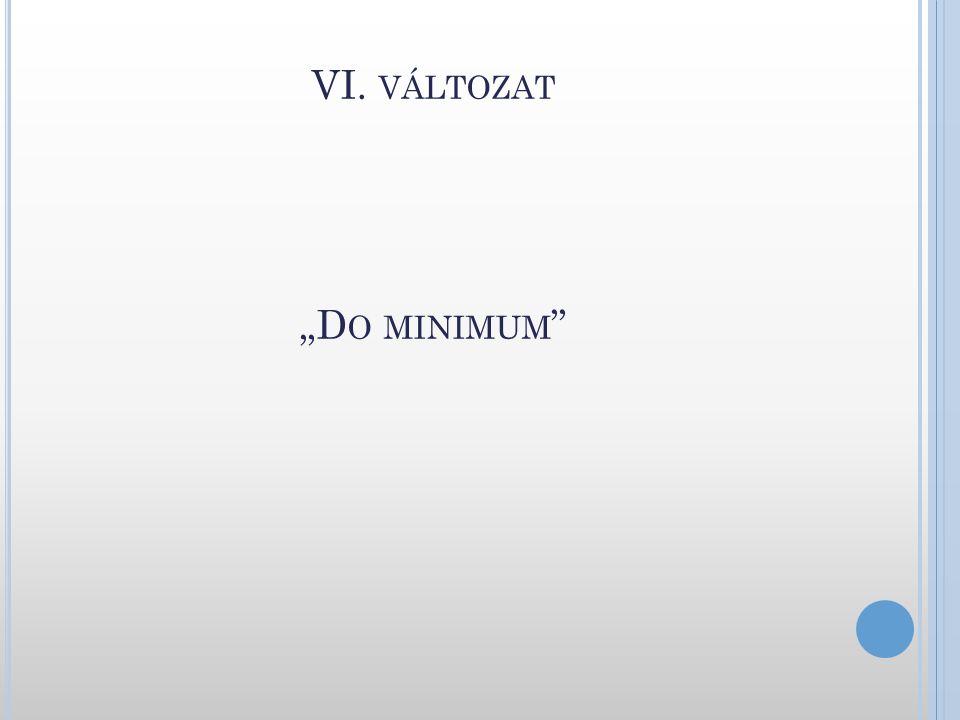 """VI. VÁLTOZAT """"D O MINIMUM """""""